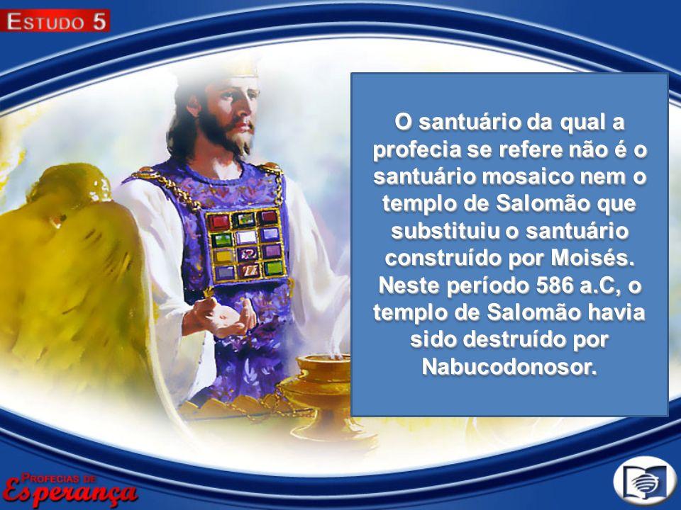 O santuário da qual a profecia se refere não é o santuário mosaico nem o templo de Salomão que substituiu o santuário construído por Moisés. Neste per