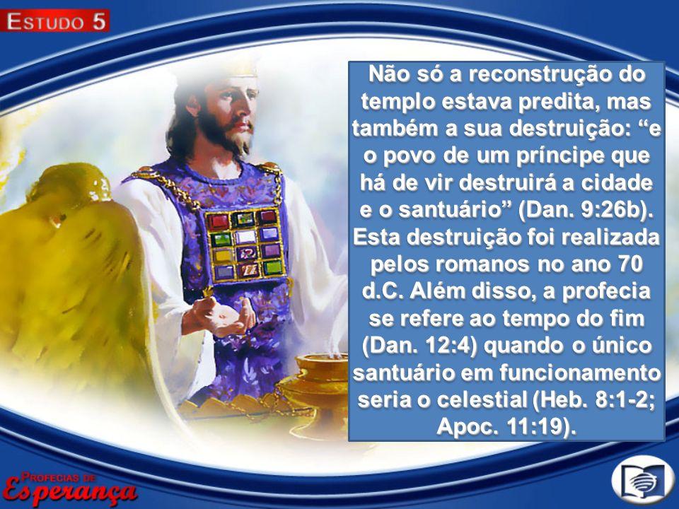 Não só a reconstrução do templo estava predita, mas também a sua destruição: e o povo de um príncipe que há de vir destruirá a cidade e o santuário (D