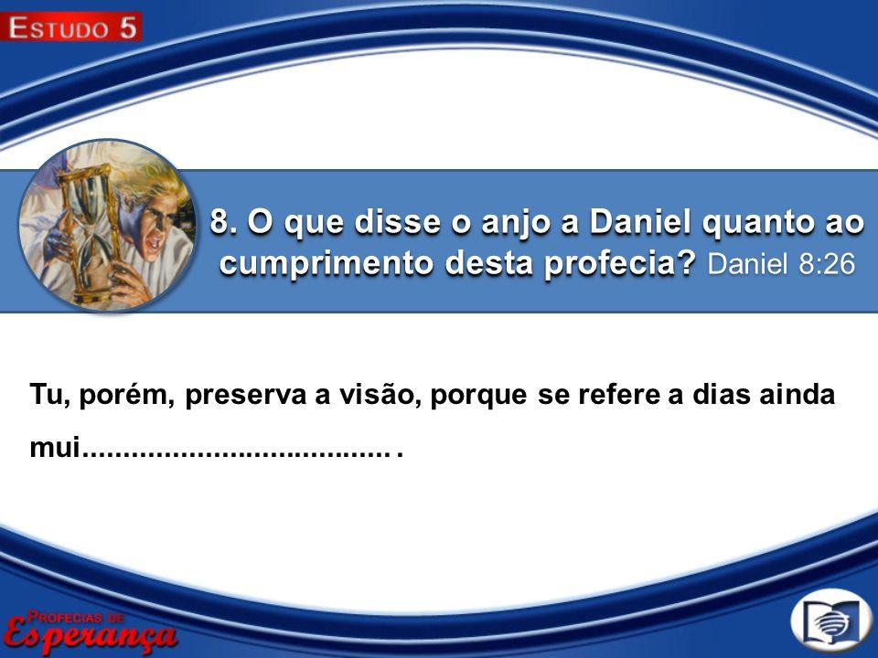 8. O que disse o anjo a Daniel quanto ao cumprimento desta profecia? 8. O que disse o anjo a Daniel quanto ao cumprimento desta profecia? Daniel 8:26