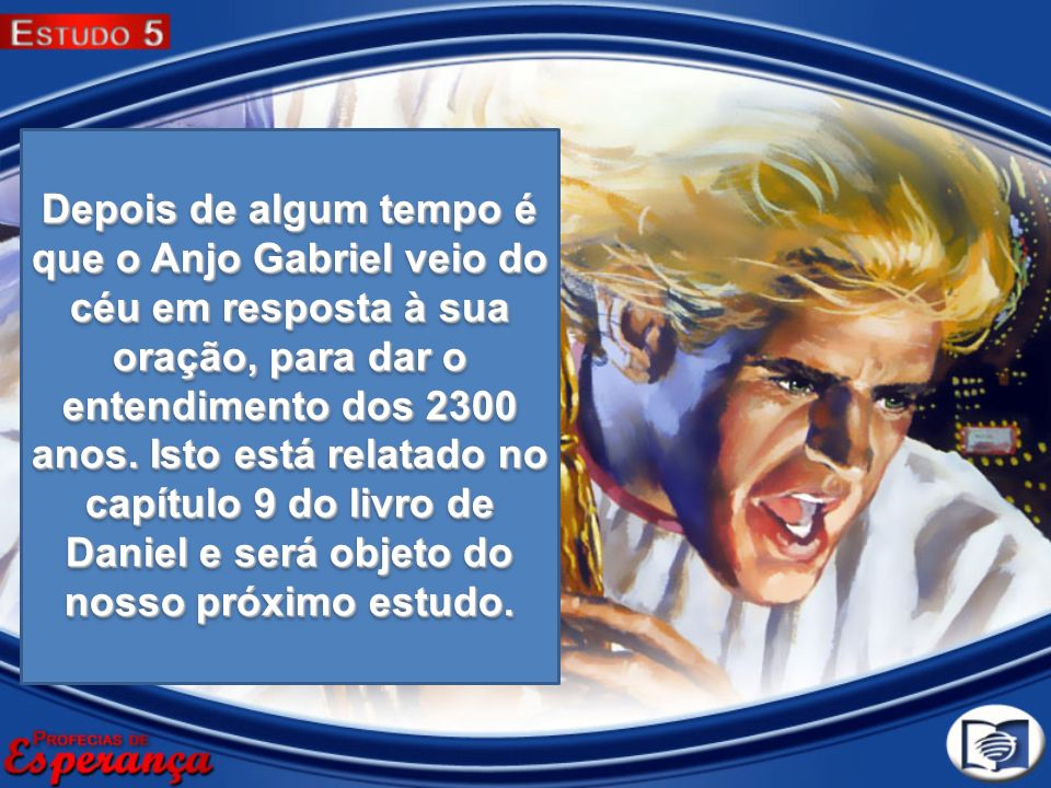 Depois de algum tempo é que o Anjo Gabriel veio do céu em resposta à sua oração, para dar o entendimento dos 2300 anos. Isto está relatado no capítulo
