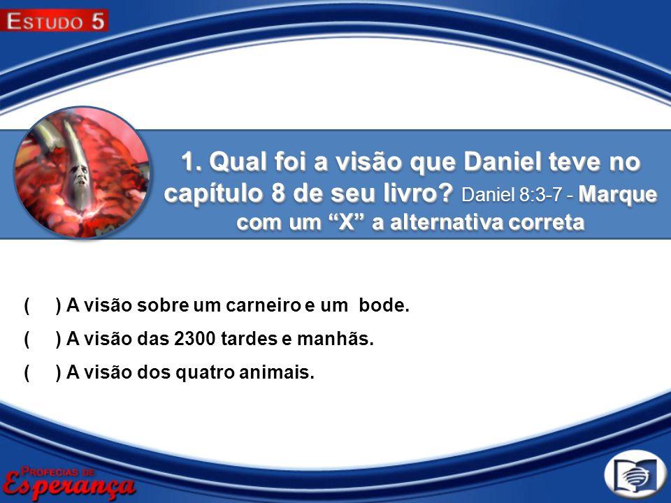 1. Qual foi a visão que Daniel teve no capítulo 8 de seu livro? Marque com um X a alternativa correta 1. Qual foi a visão que Daniel teve no capítulo