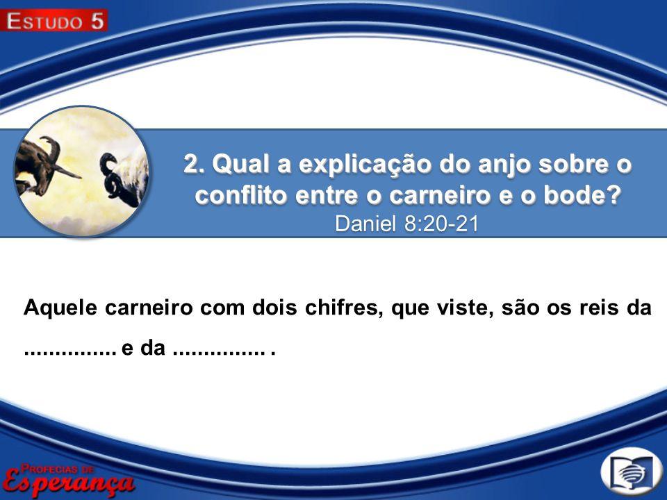 2. Qual a explicação do anjo sobre o conflito entre o carneiro e o bode? Daniel 8:20-21 2. Qual a explicação do anjo sobre o conflito entre o carneiro