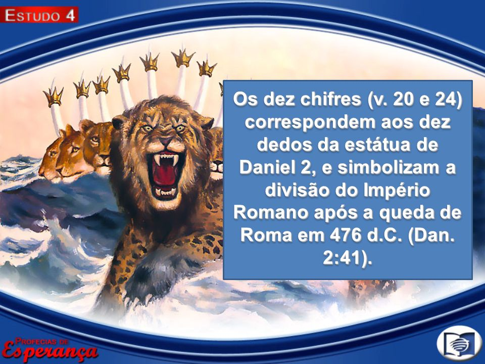 Os dez chifres (v. 20 e 24) correspondem aos dez dedos da estátua de Daniel 2, e simbolizam a divisão do Império Romano após a queda de Roma em 476 d.