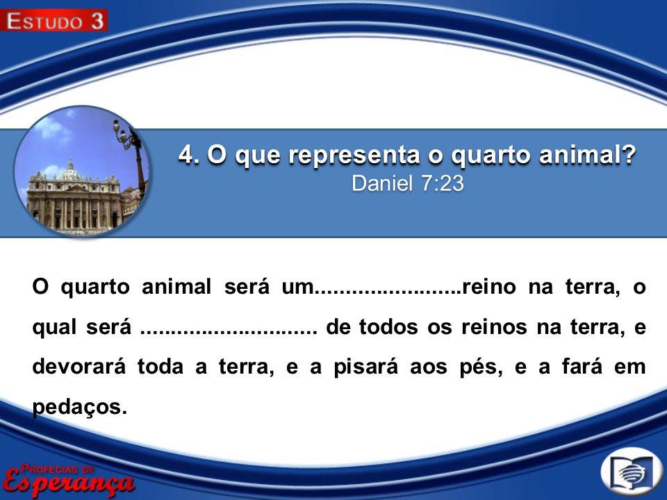 4. O que representa o quarto animal? 4. O que representa o quarto animal? Daniel 7:23 O quarto animal será um........................reino na terra, o