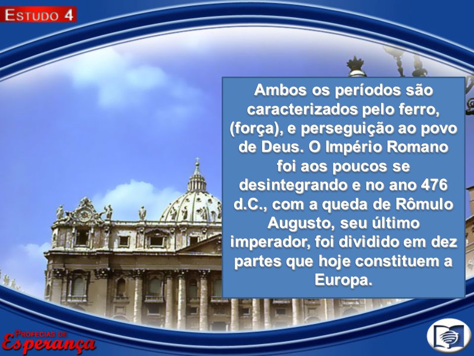 Ambos os períodos são caracterizados pelo ferro, (força), e perseguição ao povo de Deus. O Império Romano foi aos poucos se desintegrando e no ano 476