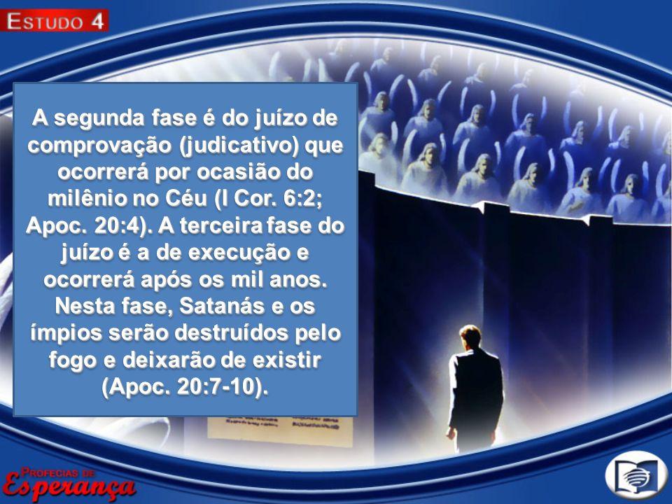 A segunda fase é do juízo de comprovação (judicativo) que ocorrerá por ocasião do milênio no Céu (I Cor. 6:2; Apoc. 20:4). A terceira fase do juízo é