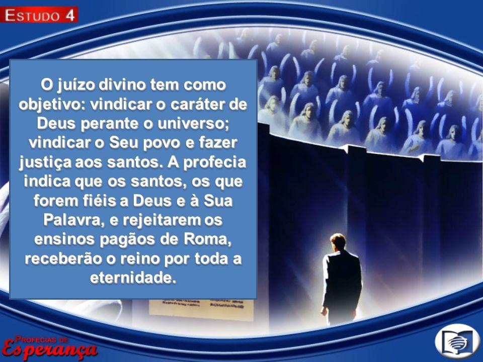 O juízo divino tem como objetivo: vindicar o caráter de Deus perante o universo; vindicar o Seu povo e fazer justiça aos santos. A profecia indica que