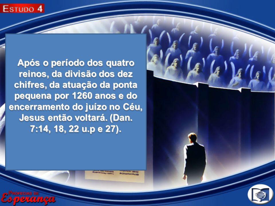 Após o período dos quatro reinos, da divisão dos dez chifres, da atuação da ponta pequena por 1260 anos e do encerramento do juízo no Céu, Jesus então