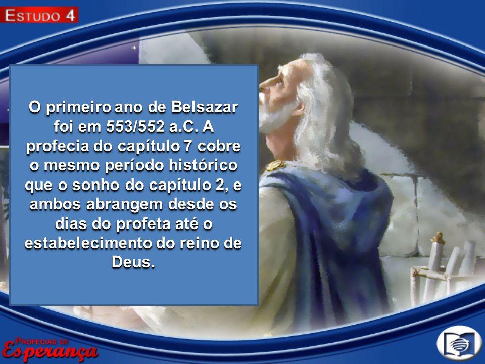 O primeiro ano de Belsazar foi em 553/552 a.C. A profecia do capítulo 7 cobre o mesmo período histórico que o sonho do capítulo 2, e ambos abrangem de