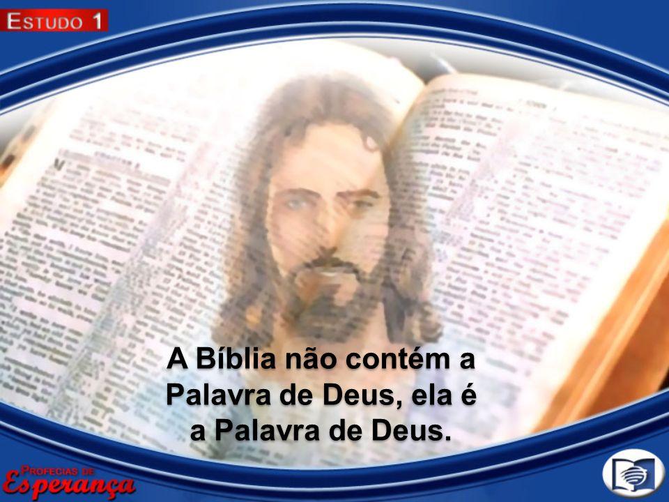 A Bíblia não contém a Palavra de Deus, ela é a Palavra de Deus.