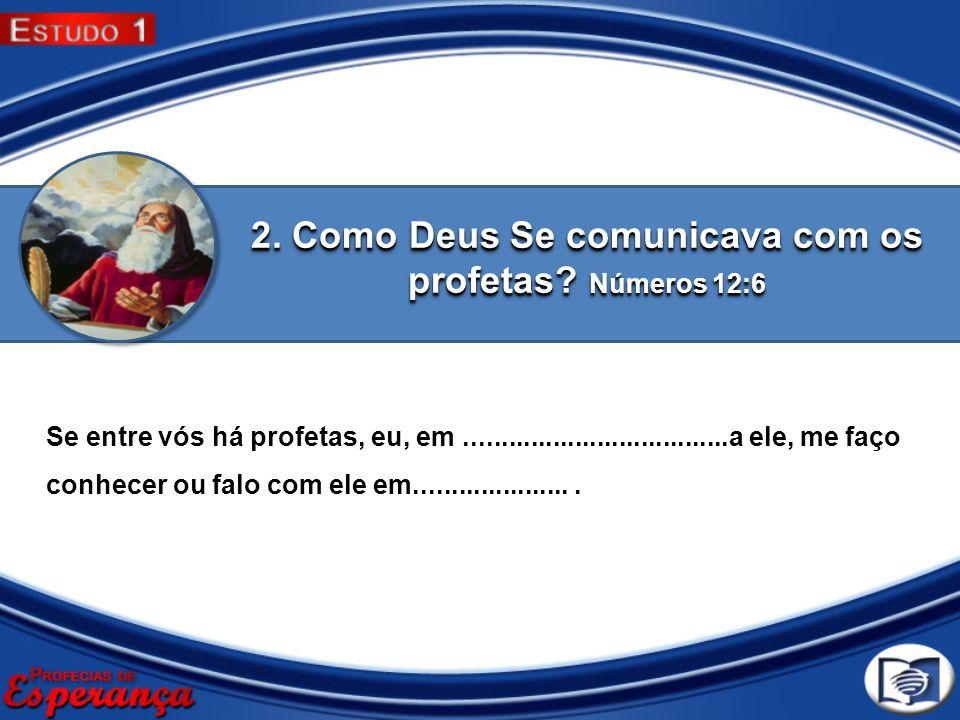 2. Como Deus Se comunicava com os profetas? Números 12:6 Se entre vós há profetas, eu, em....................................a ele, me faço conhecer o
