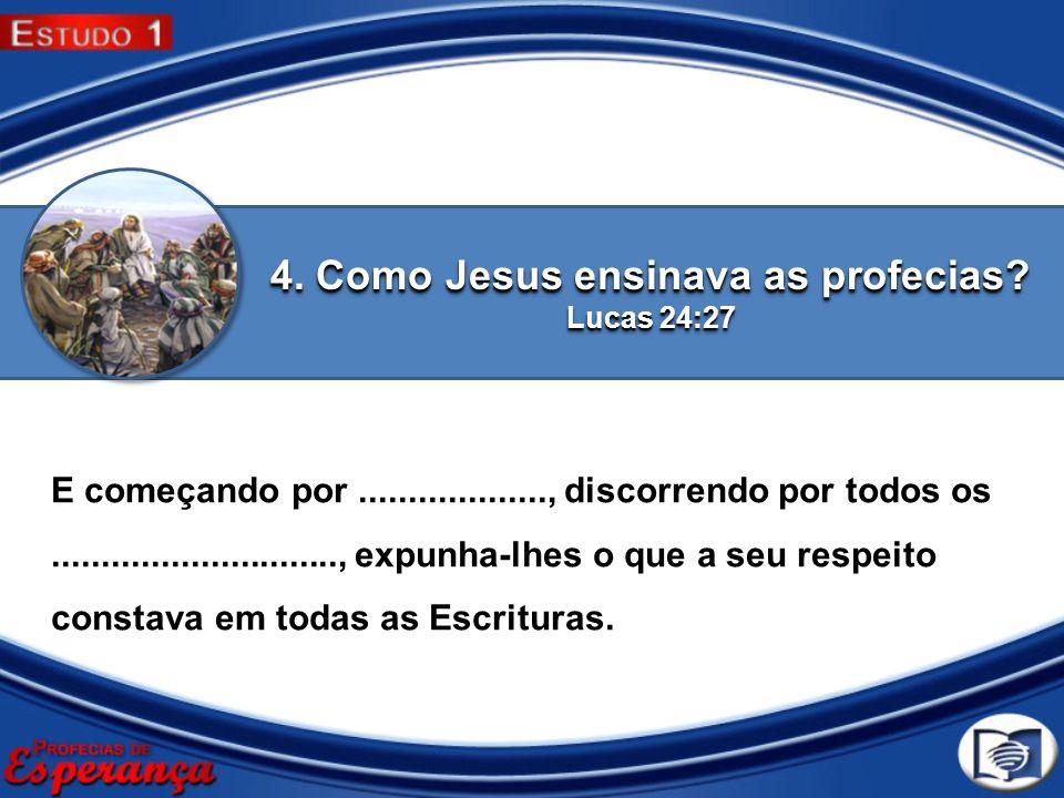 4. Como Jesus ensinava as profecias? Lucas 24:27 E começando por..................., discorrendo por todos os............................., expunha-lh