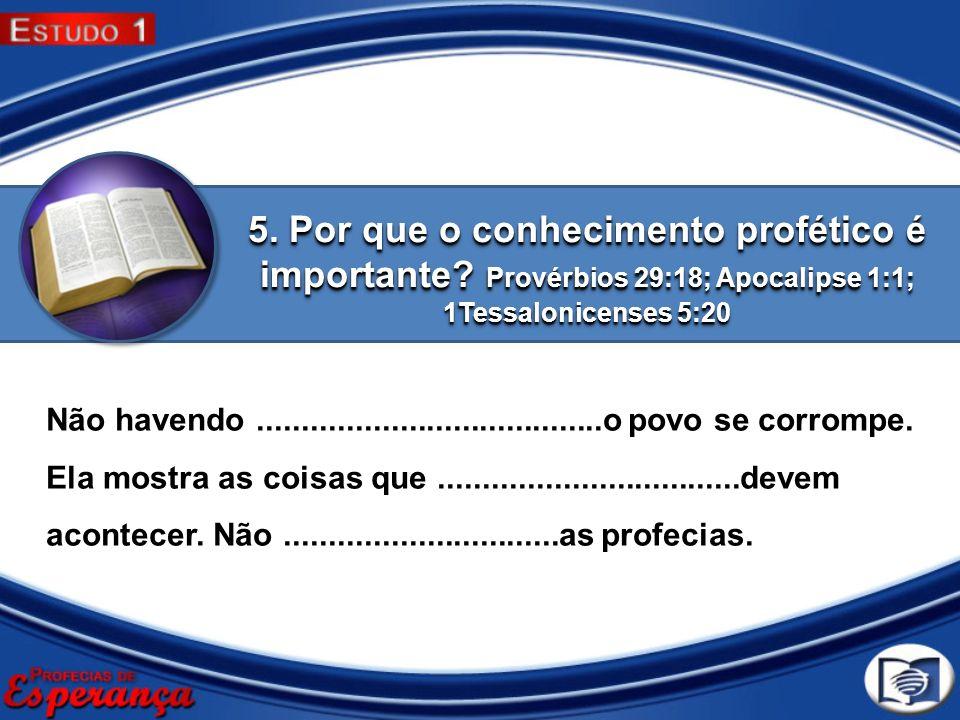 5. Por que o conhecimento profético é importante? Provérbios 29:18; Apocalipse 1:1; 1Tessalonicenses 5:20 Não havendo.................................