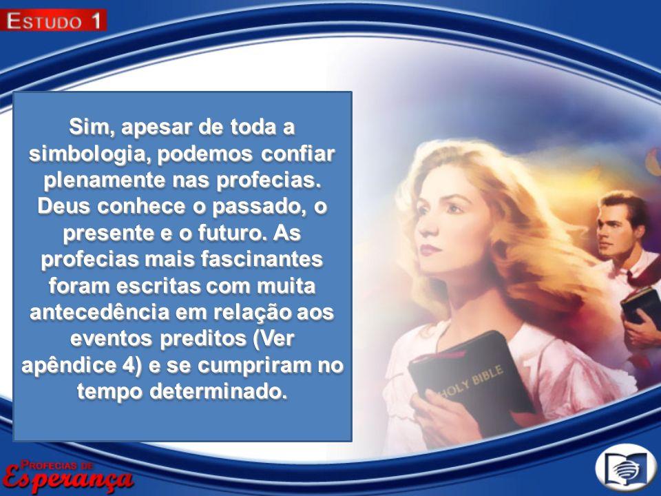 Sim, apesar de toda a simbologia, podemos confiar plenamente nas profecias. Deus conhece o passado, o presente e o futuro. As profecias mais fascinant