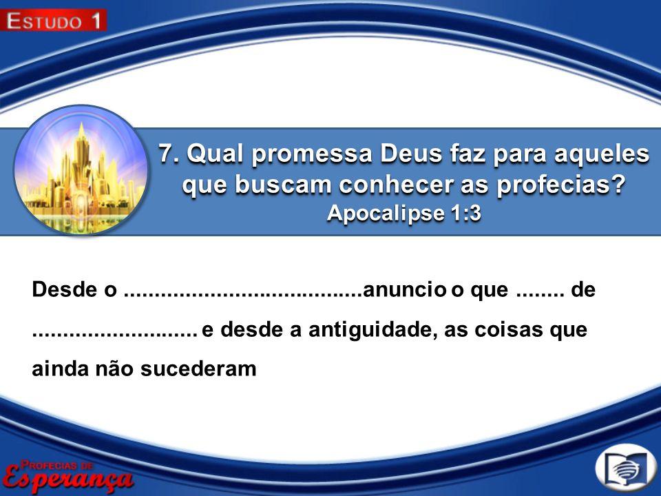 7. Qual promessa Deus faz para aqueles que buscam conhecer as profecias? Apocalipse 1:3 Desde o.......................................anuncio o que...