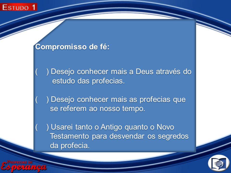 Compromisso de fé: ( ) Desejo conhecer mais a Deus através do estudo das profecias. ( ) Desejo conhecer mais as profecias que se referem ao nosso temp
