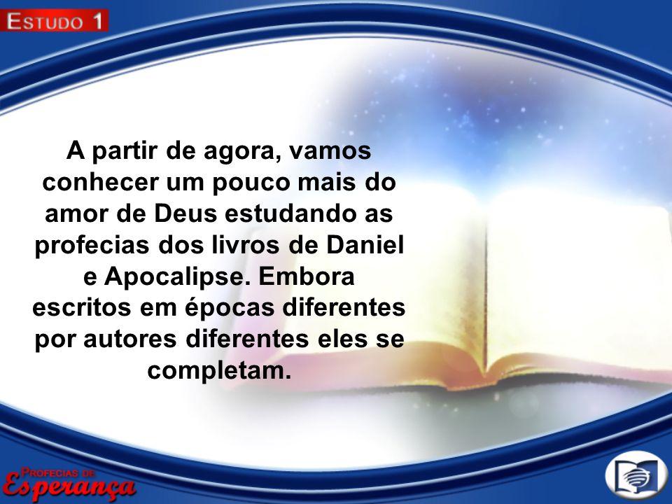 A partir de agora, vamos conhecer um pouco mais do amor de Deus estudando as profecias dos livros de Daniel e Apocalipse. Embora escritos em épocas di
