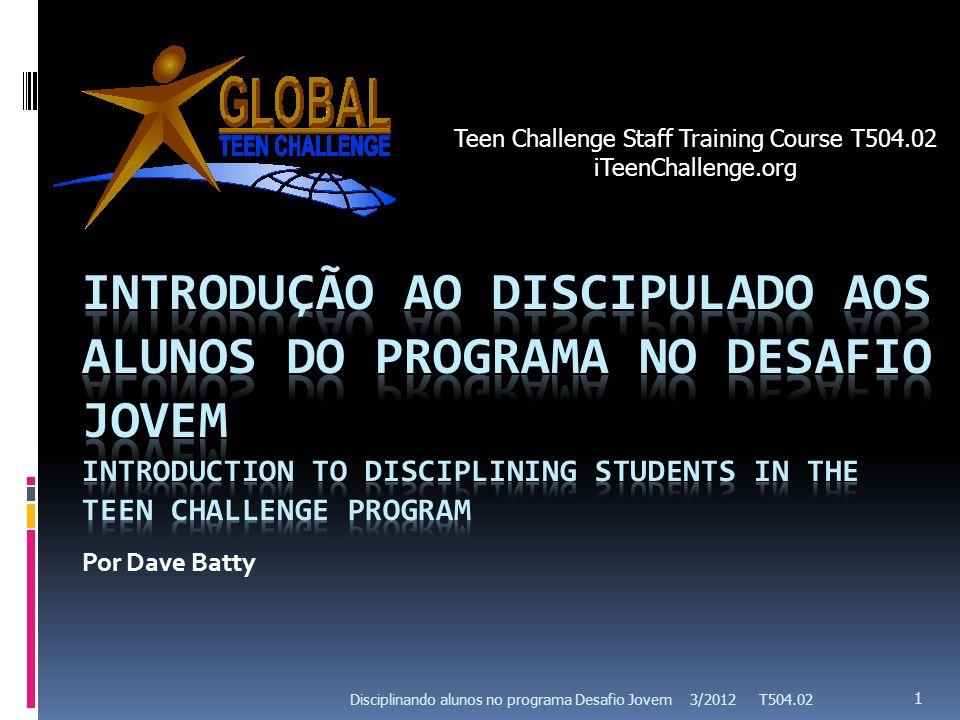 Por Dave Batty 3/2012 T504.02 1 Disciplinando alunos no programa Desafio Jovem Teen Challenge Staff Training Course T504.02 iTeenChallenge.org