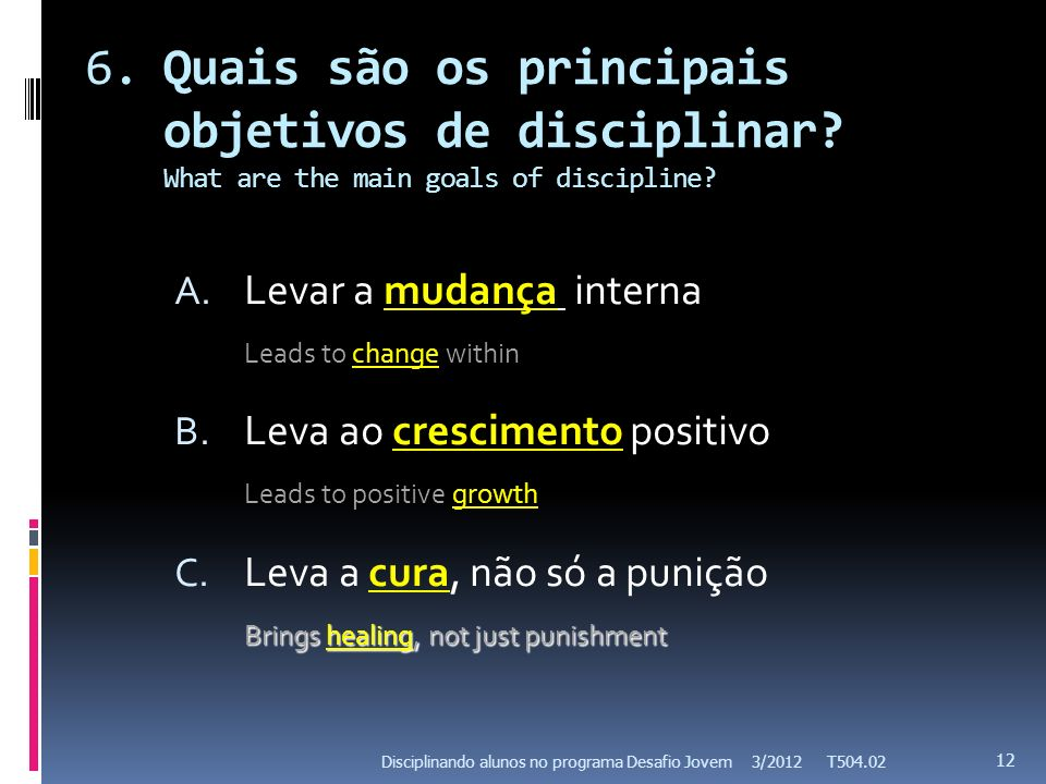 6.Quais são os principais objetivos de disciplinar? What are the main goals of discipline? A. Levar a mudança interna Leads to change within B. Leva a