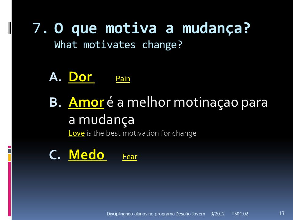 7.O que motiva a mudança? What motivates change? A. Dor Pain B. Amor é a melhor motinaçao para a mudança Love is the best motivation for change C. Med