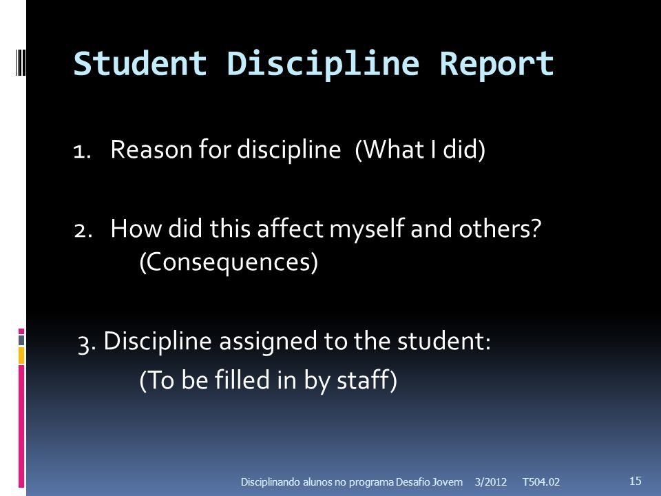 Student Discipline Report 1.Reason for discipline (What I did) 2.How did this affect myself and others? (Consequences) 3. Discipline assigned to the s