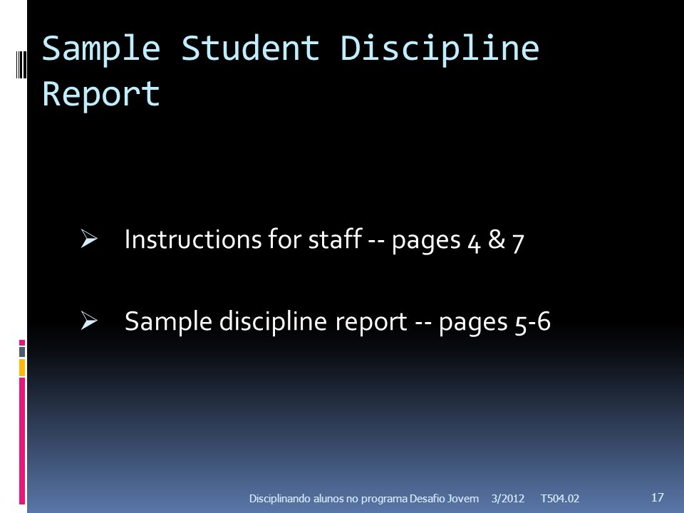 Sample Student Discipline Report Instructions for staff -- pages 4 & 7 Sample discipline report -- pages 5-6 3/2012 T504.02 17 Disciplinando alunos no