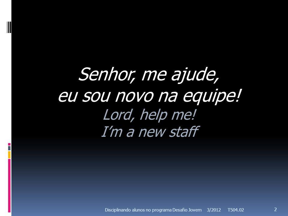 3/2012 T504.02 2 Senhor, me ajude, eu sou novo na equipe.