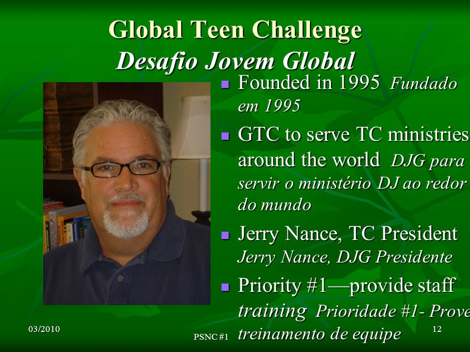 Global Teen Challenge Desafio Jovem Global Founded in 1995 Fundado em 1995 Founded in 1995 Fundado em 1995 GTC to serve TC ministries around the world DJG para servir o ministério DJ ao redor do mundo GTC to serve TC ministries around the world DJG para servir o ministério DJ ao redor do mundo Jerry Nance, TC President Jerry Nance, DJG Presidente Jerry Nance, TC President Jerry Nance, DJG Presidente Priority #1provide staff training Prioridade #1- Prove treinamento de equipe Priority #1provide staff training Prioridade #1- Prove treinamento de equipe 03/2010 PSNC #1 12