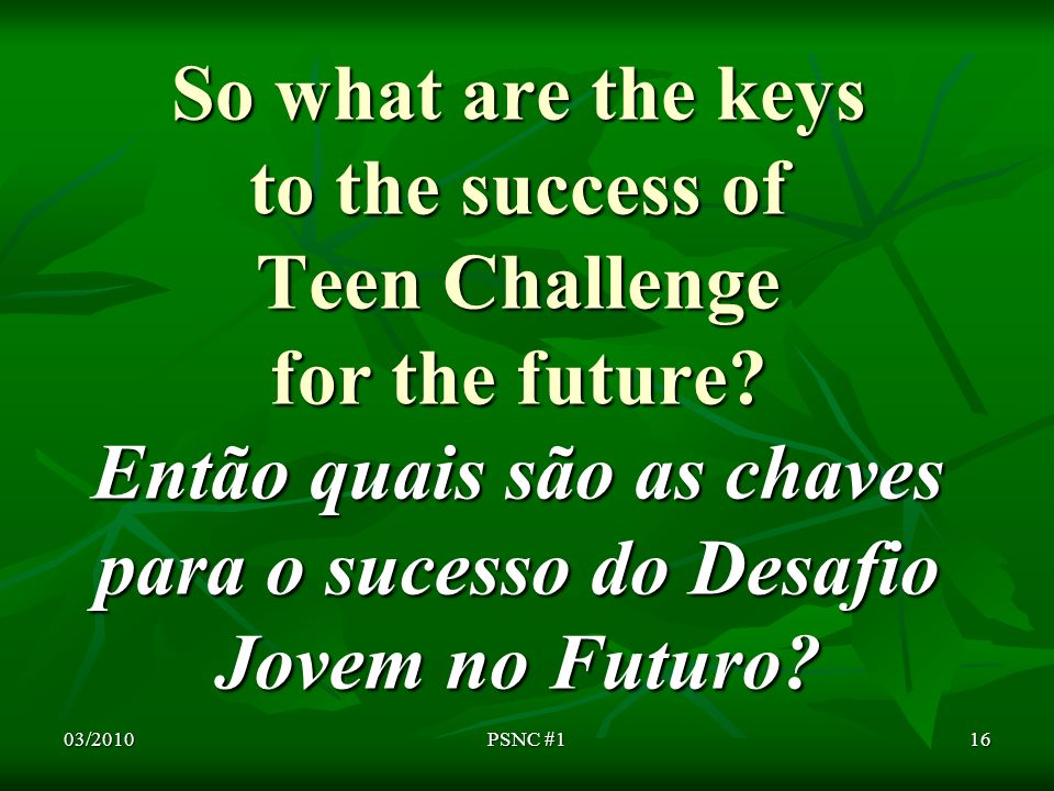 So what are the keys to the success of Teen Challenge for the future.