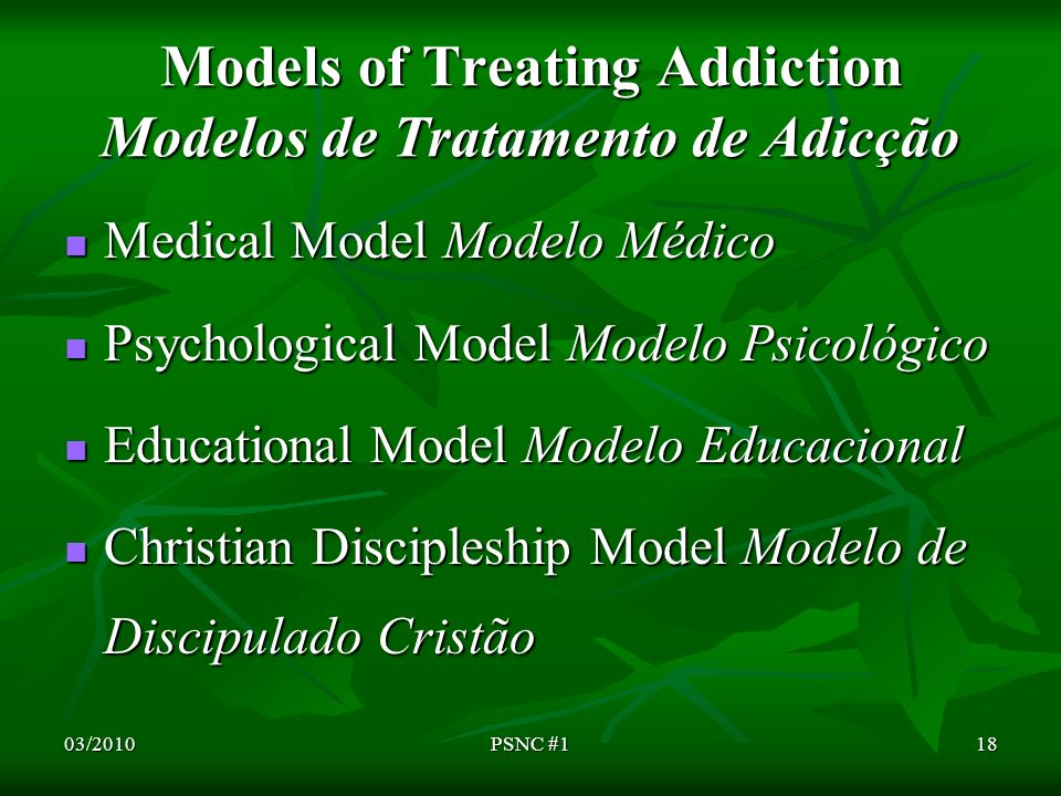 Models of Treating Addiction Modelos de Tratamento de Adicção Medical Model Modelo Médico Medical Model Modelo Médico Psychological Model Modelo Psicológico Psychological Model Modelo Psicológico Educational Model Modelo Educacional Educational Model Modelo Educacional Christian Discipleship Model Modelo de Discipulado Cristão Christian Discipleship Model Modelo de Discipulado Cristão 03/201018PSNC #1