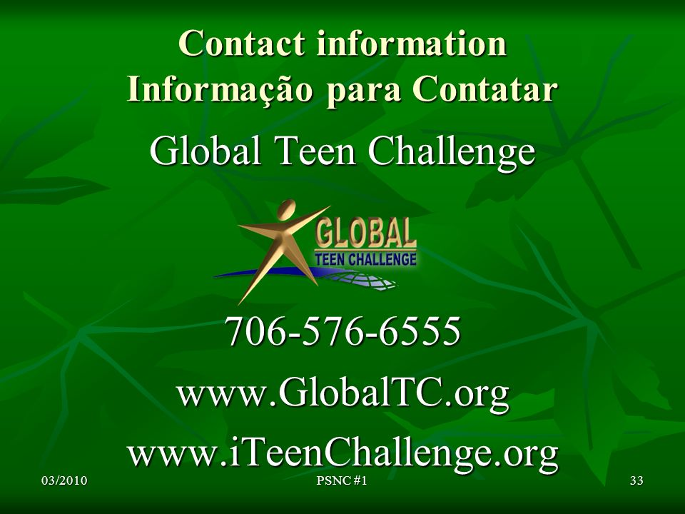 Contact information Informação para Contatar Global Teen Challenge 706-576-6555www.GlobalTC.orgwww.iTeenChallenge.org 03/201033PSNC #1
