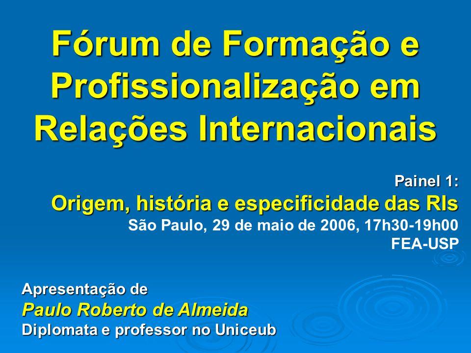 Fórum de Formação e Profissionalização em Relações Internacionais Painel 1: Origem, história e especificidade das RIs São Paulo, 29 de maio de 2006, 17h30-19h00 FEA-USP Apresentação de Paulo Roberto de Almeida Diplomata e professor no Uniceub
