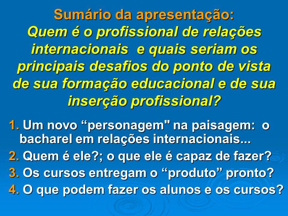 Sumário da apresentação: Quem é o profissional de relações internacionais e quais seriam os principais desafios do ponto de vista de sua formação educacional e de sua inserção profissional.