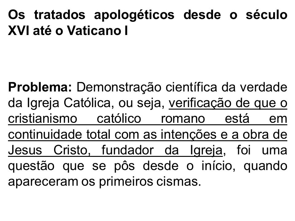 Os tratados apologéticos desde o século XVI até o Vaticano I Problema: Demonstração científica da verdade da Igreja Católica, ou seja, verificação de