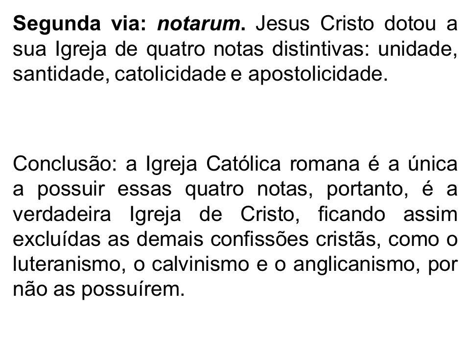 Segunda via: notarum. Jesus Cristo dotou a sua Igreja de quatro notas distintivas: unidade, santidade, catolicidade e apostolicidade. Conclusão: a Igr