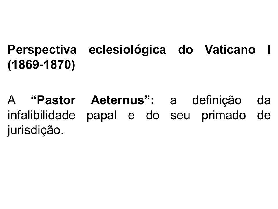 Perspectiva eclesiológica do Vaticano I (1869-1870) A Pastor Aeternus: a definição da infalibilidade papal e do seu primado de jurisdição.