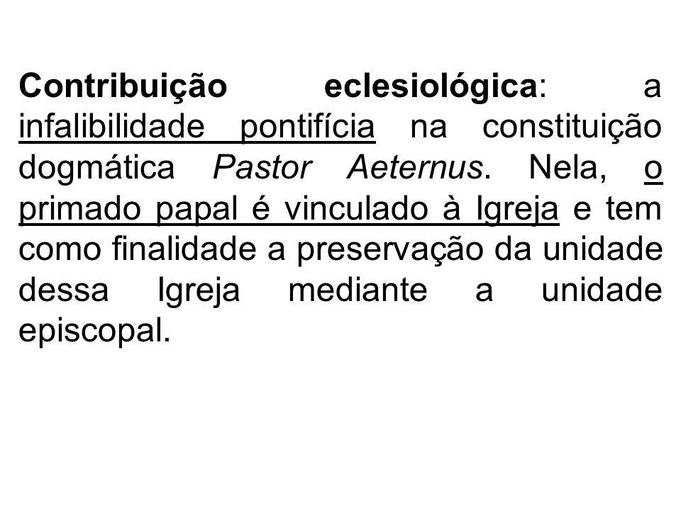 Contribuição eclesiológica: a infalibilidade pontifícia na constituição dogmática Pastor Aeternus. Nela, o primado papal é vinculado à Igreja e tem co