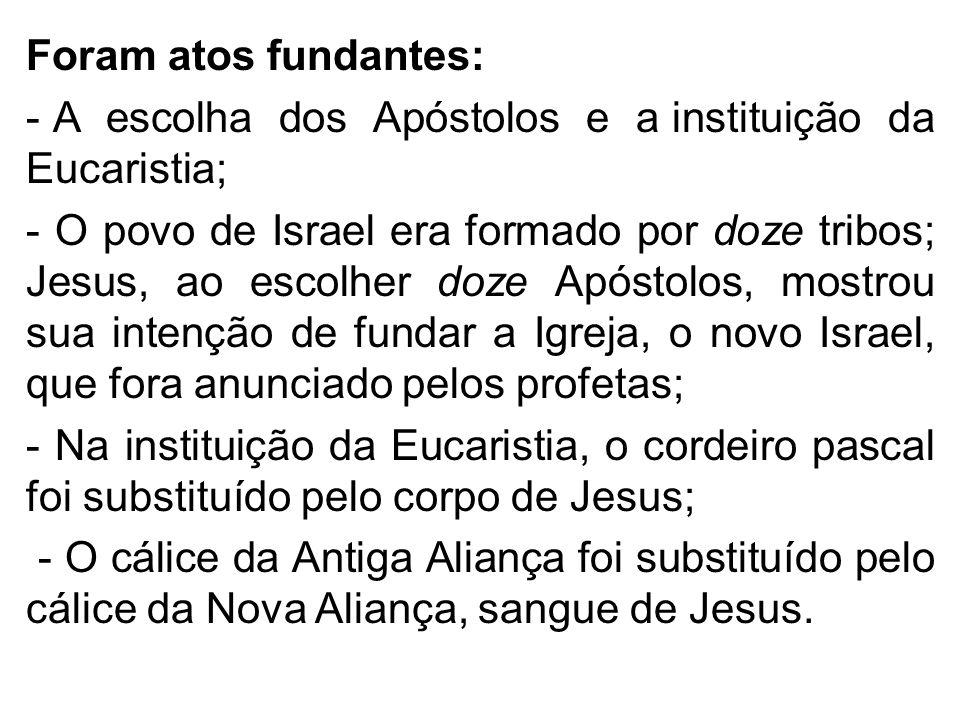 Foram atos fundantes: - A escolha dos Apóstolos e a instituição da Eucaristia; - O povo de Israel era formado por doze tribos; Jesus, ao escolher doze