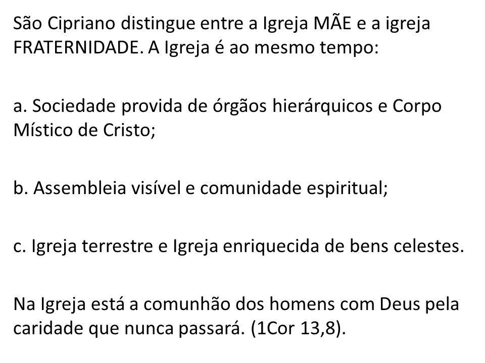 São Cipriano distingue entre a Igreja MÃE e a igreja FRATERNIDADE. A Igreja é ao mesmo tempo: a. Sociedade provida de órgãos hierárquicos e Corpo Míst