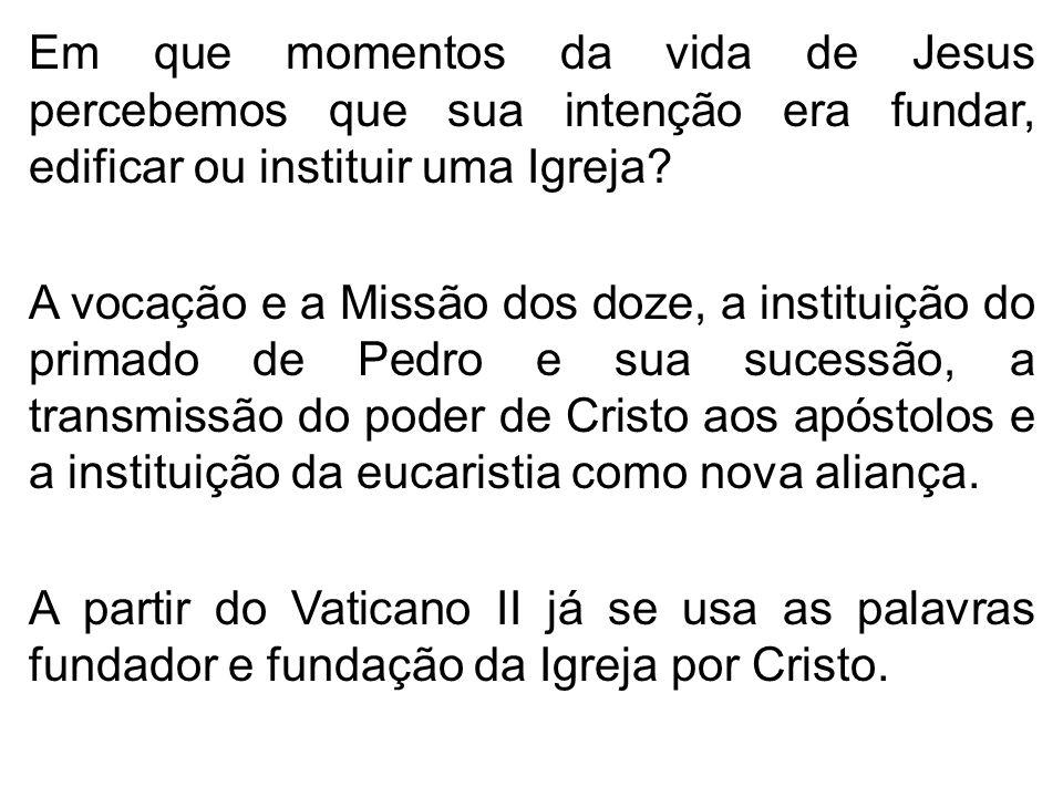 Em que momentos da vida de Jesus percebemos que sua intenção era fundar, edificar ou instituir uma Igreja? A vocação e a Missão dos doze, a instituiçã