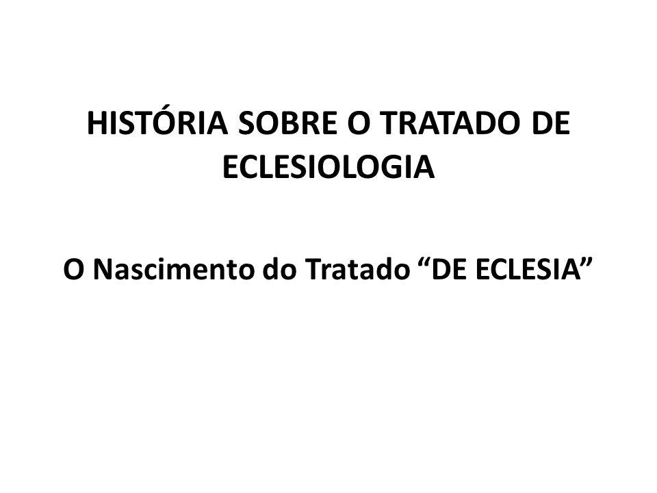 HISTÓRIA SOBRE O TRATADO DE ECLESIOLOGIA O Nascimento do Tratado DE ECLESIA