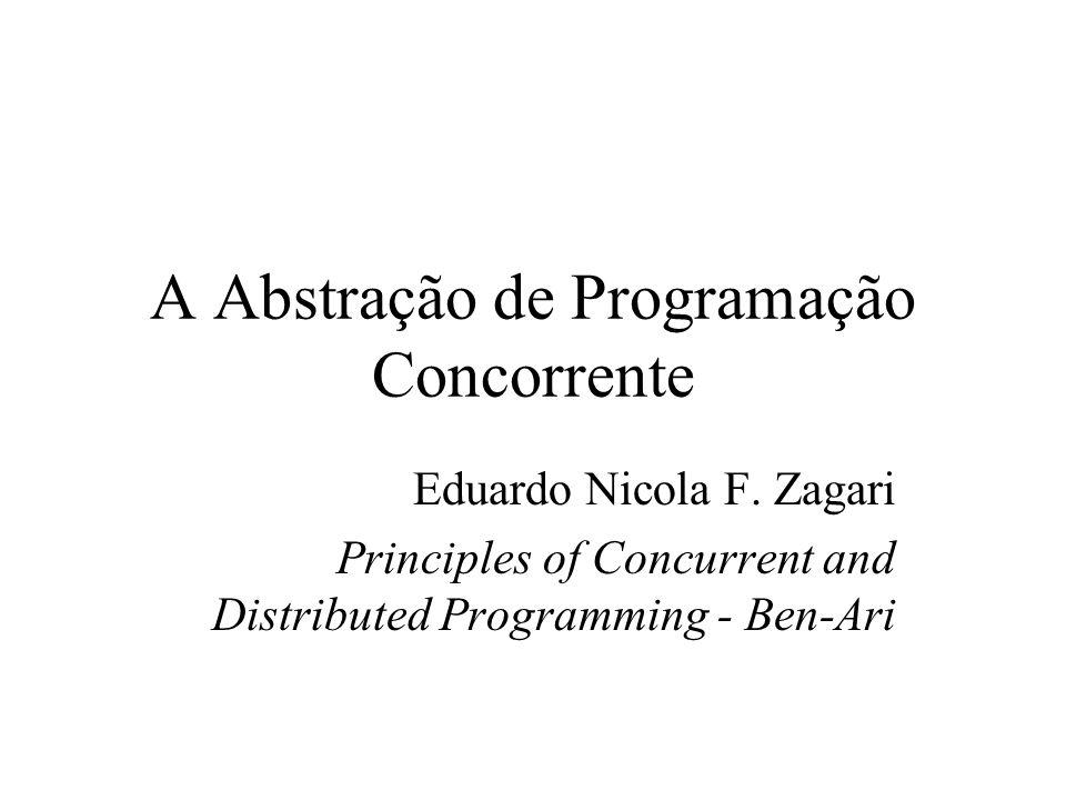 A Abstração de Programação Concorrente Eduardo Nicola F. Zagari Principles of Concurrent and Distributed Programming - Ben-Ari