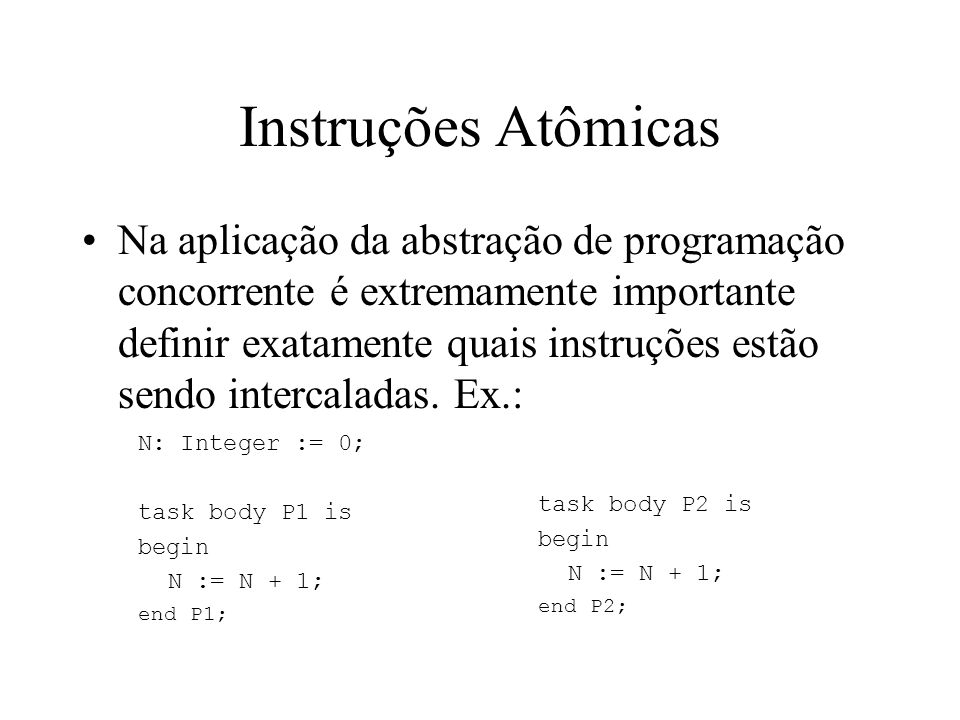 Instruções Atômicas Compilador com instrução INC ProcInstrução Valor de N Início 0 P1Inc N1 P2Inc N 2 ProcInstrução Valor de N Início 0 P1Inc N1 P2Inc N 2 Uso de registradores ProcInstrução N Reg1 Reg2 Início 0 - - P1Load Reg, N 0 0 - P2Load Reg, N 0 0 0 P1Add Reg, #1 0 1 0 P2Add Reg, #1 0 1 1 P1Store Reg, N 1 1 1 P2Store Reg, N 11 1