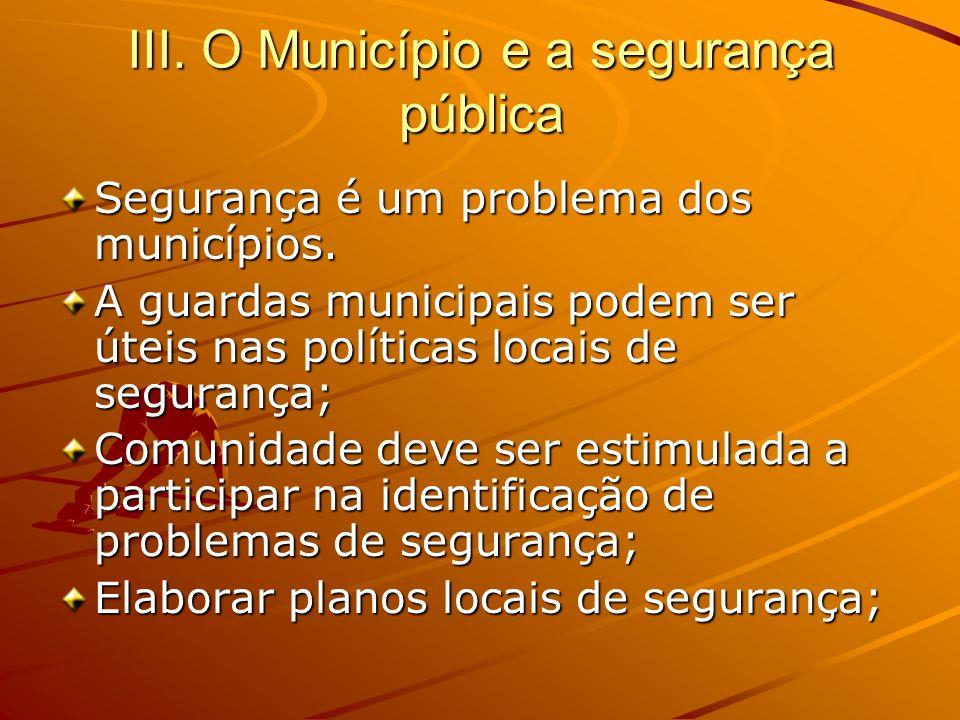 III. O Município e a segurança pública Segurança é um problema dos municípios. A guardas municipais podem ser úteis nas políticas locais de segurança;
