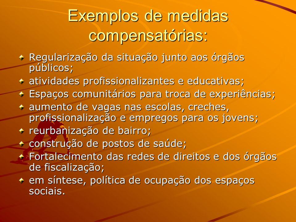 Exemplos de medidas compensatórias: Regularização da situação junto aos órgãos públicos; atividades profissionalizantes e educativas; Espaços comunitá