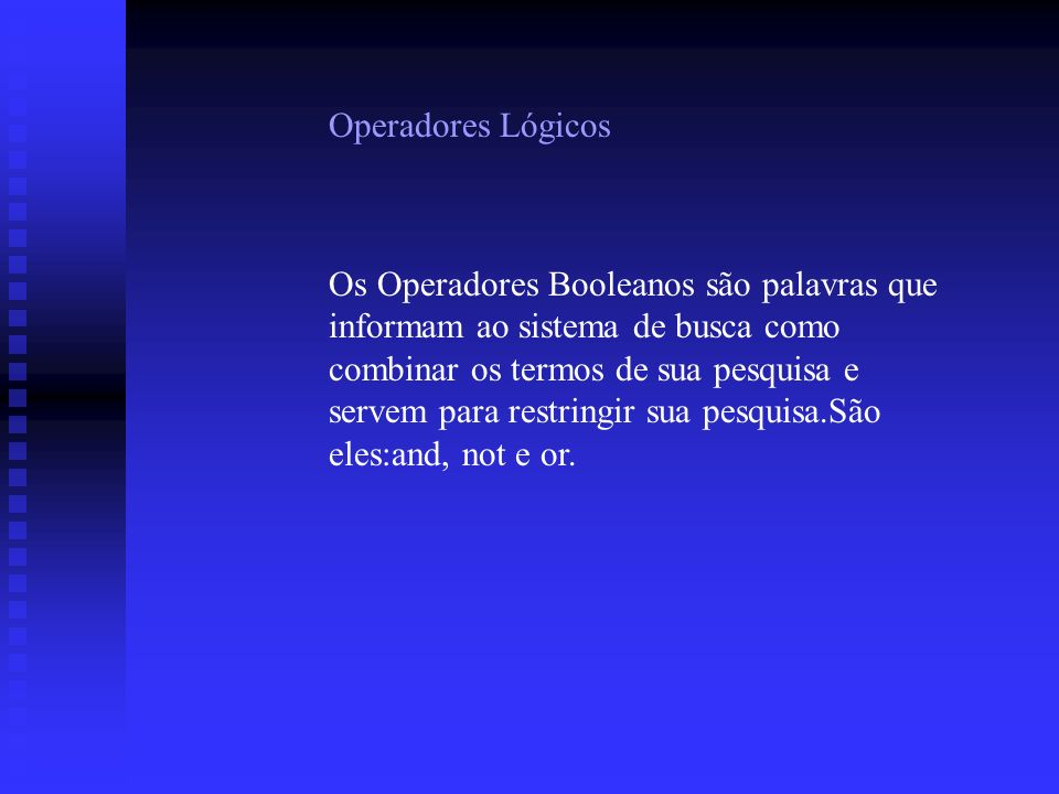 Operadores Lógicos Os Operadores Booleanos são palavras que informam ao sistema de busca como combinar os termos de sua pesquisa e servem para restringir sua pesquisa.São eles:and, not e or.