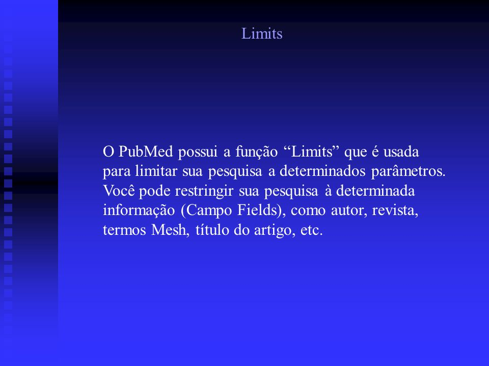 Limits O PubMed possui a função Limits que é usada para limitar sua pesquisa a determinados parâmetros. Você pode restringir sua pesquisa à determinad