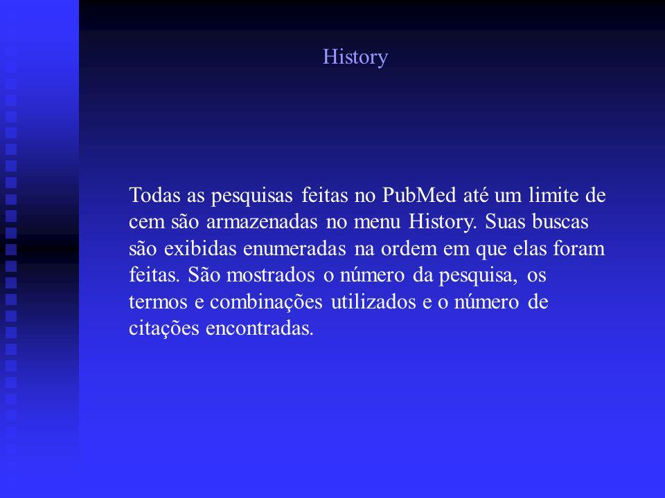 History Todas as pesquisas feitas no PubMed até um limite de cem são armazenadas no menu History. Suas buscas são exibidas enumeradas na ordem em que