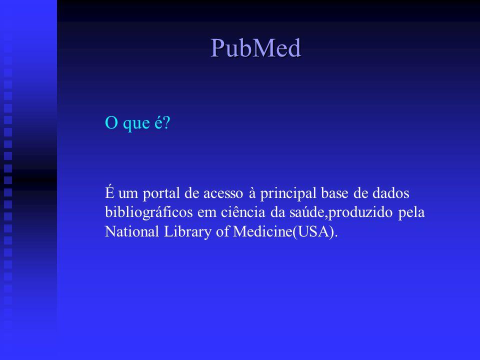 PubMed O que é? É um portal de acesso à principal base de dados bibliográficos em ciência da saúde,produzido pela National Library of Medicine(USA).