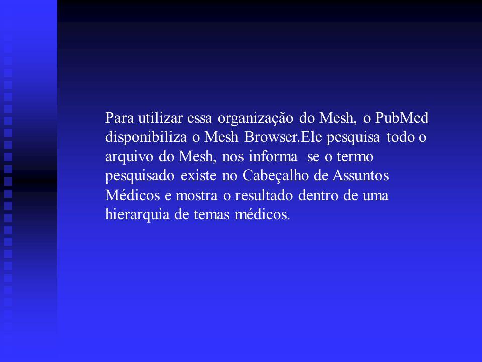 Para utilizar essa organização do Mesh, o PubMed disponibiliza o Mesh Browser.Ele pesquisa todo o arquivo do Mesh, nos informa se o termo pesquisado e